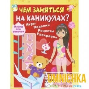 Чем заняться на каникулах? Книга для девочек. Игры, поделки, рецепты, раскраски