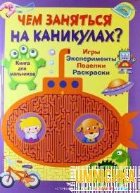Чем заняться на каникулах? Книга для мальчиков. Игры, эксперименты, поделки, раскраски